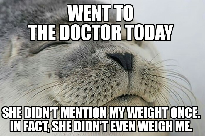 Satisfied seal: I went to the doctor today... She didn't mention my weight once. In fact, she didn't even weigh me.