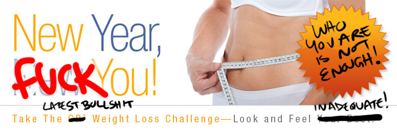 A weightloss ad with the original words edited to say New Year fuck you, try the latest bullshit weightloss plan - look and feel inadequate. Who you are is not enough!